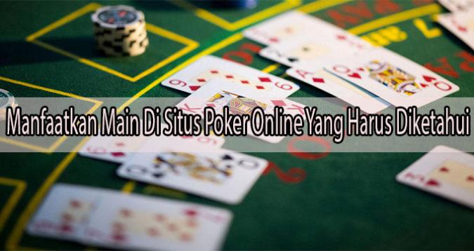 Manfaatkan Main Di Situs Poker Online Yang Harus Diketahui